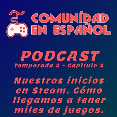 Podcast Comuesp: Nuestros inicios en Steam. Cómo llegamos a tener miles de juegos.